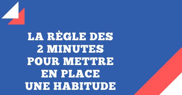 règle des deux minutes pour mettre en place une habitude